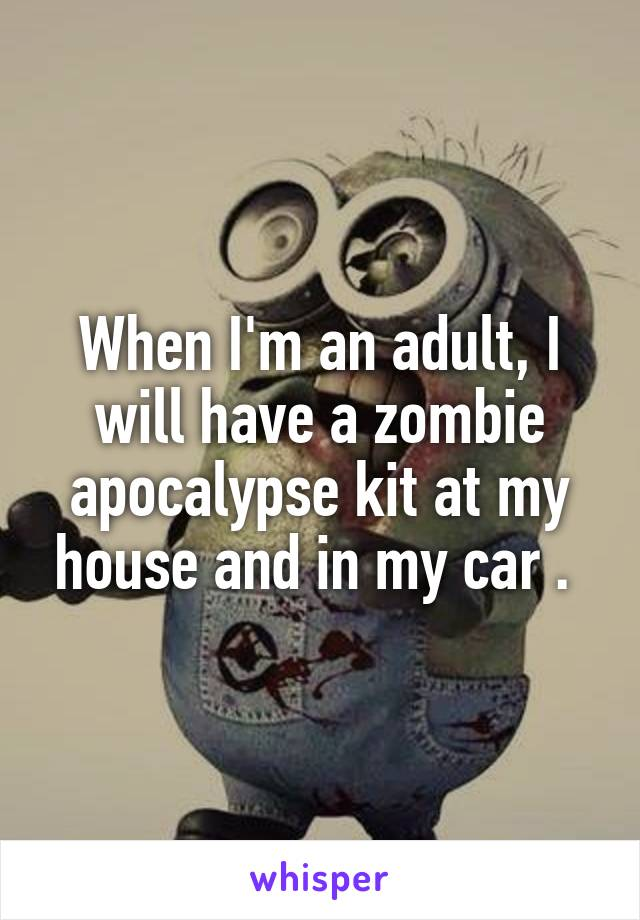 When I'm an adult, I will have a zombie apocalypse kit at my house and in my car .