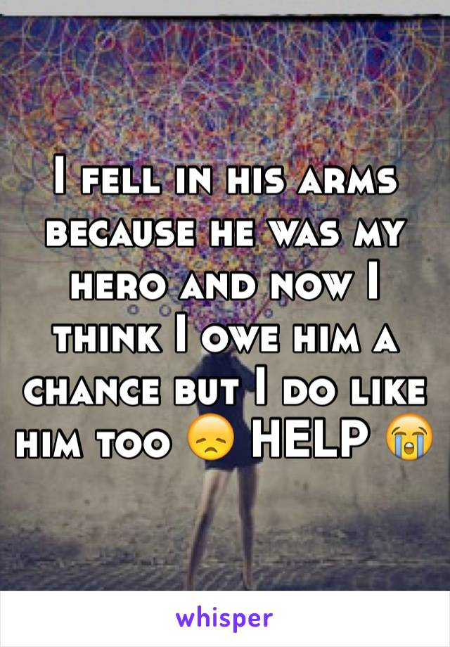 I fell in his arms because he was my hero and now I think I owe him a chance but I do like him too 😞 HELP 😭