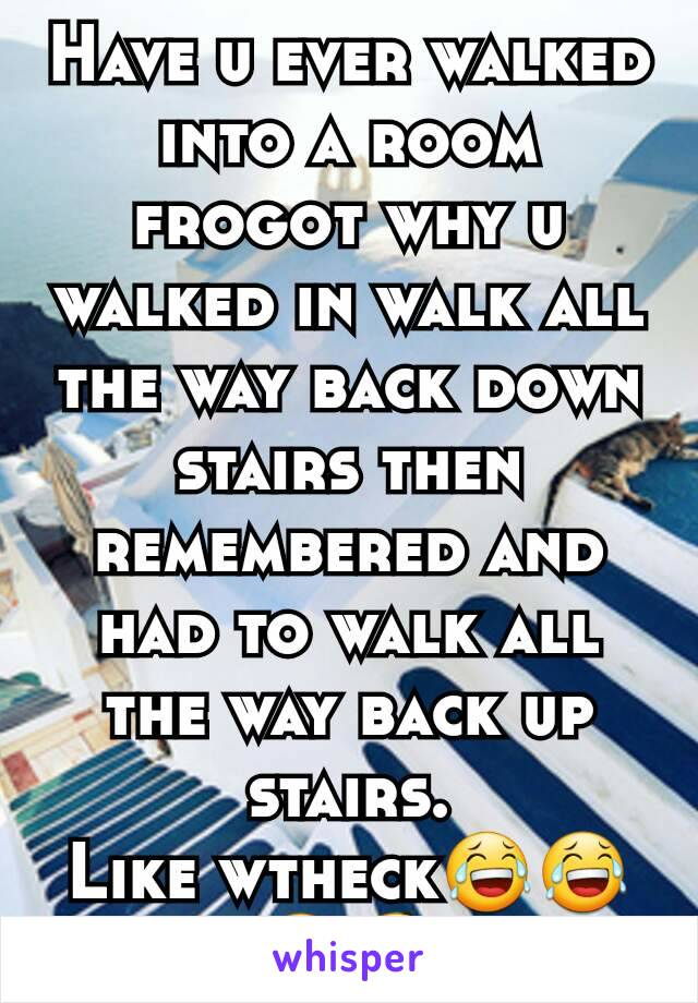 Have u ever walked into a room frogot why u walked in walk all the way back down stairs then remembered and had to walk all the way back up stairs. Like wtheck😂😂😂😆