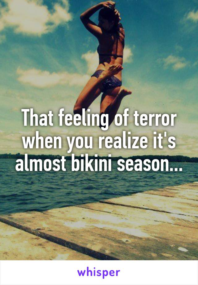 That feeling of terror when you realize it's almost bikini season...