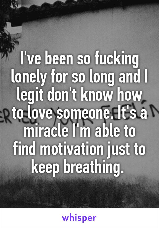 I've been so fucking lonely for so long and I legit don't know how to love someone. It's a miracle I'm able to find motivation just to keep breathing.