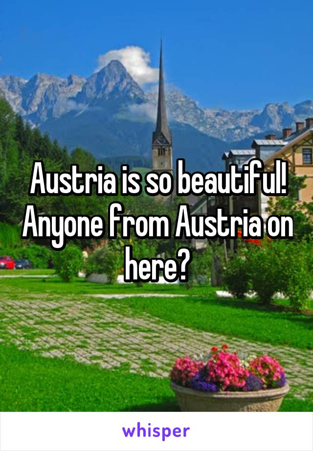 Austria is so beautiful! Anyone from Austria on here?