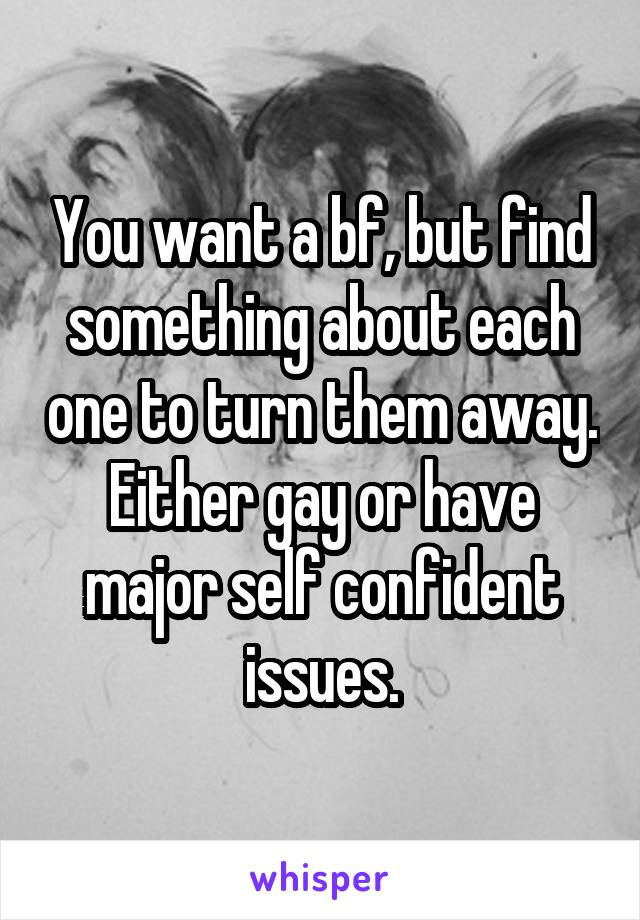 You want a bf, but find something about each one to turn them away. Either gay or have major self confident issues.
