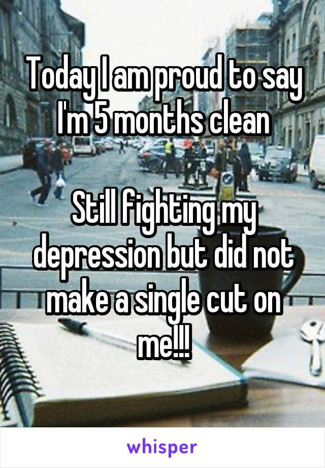 Today I am proud to say I'm 5 months clean  Still fighting my depression but did not make a single cut on me!!!