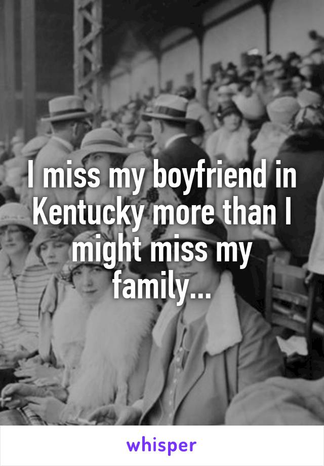 I miss my boyfriend in Kentucky more than I might miss my family...