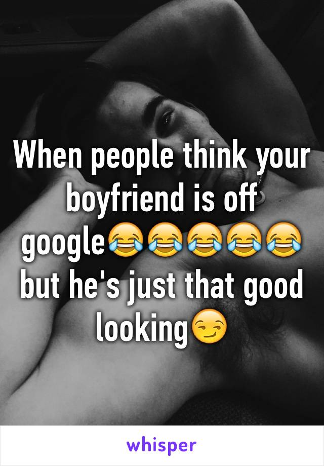 When people think your boyfriend is off google😂😂😂😂😂but he's just that good looking😏