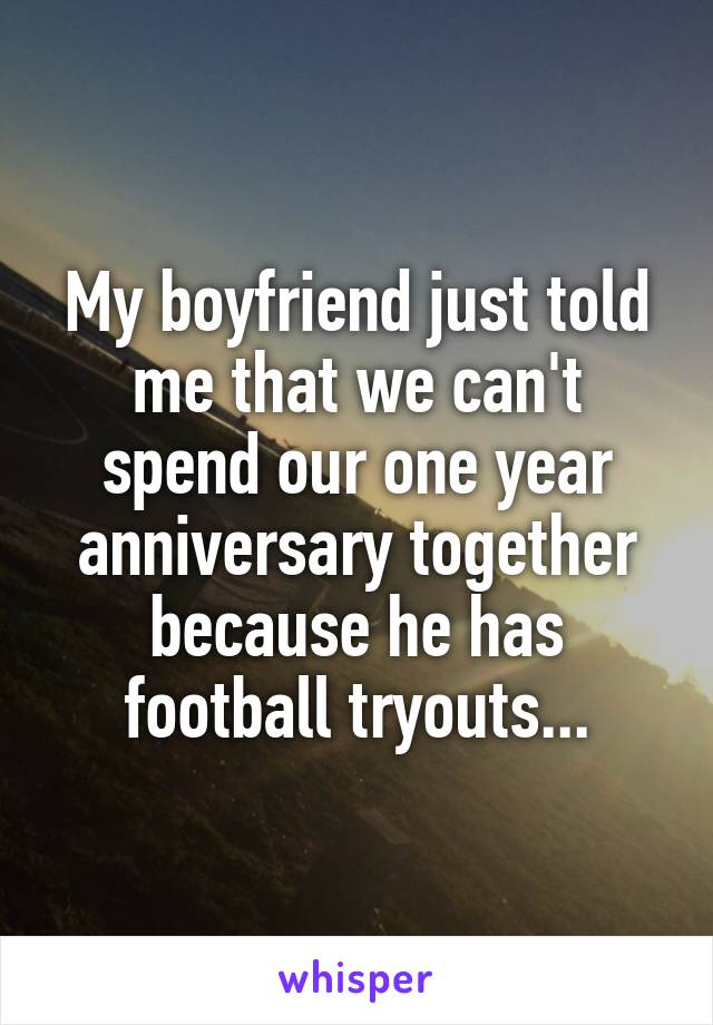 My boyfriend just told me that we can't spend our one year anniversary together because he has football tryouts...