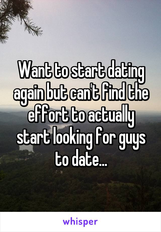 Want to start dating again but can't find the effort to actually start looking for guys to date...