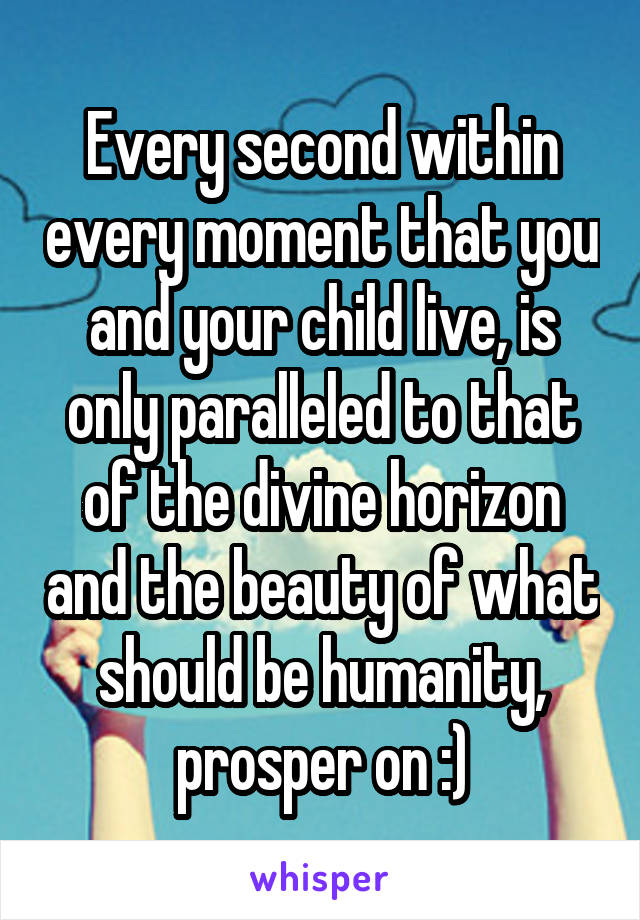 Every second within every moment that you and your child live, is only paralleled to that of the divine horizon and the beauty of what should be humanity, prosper on :)