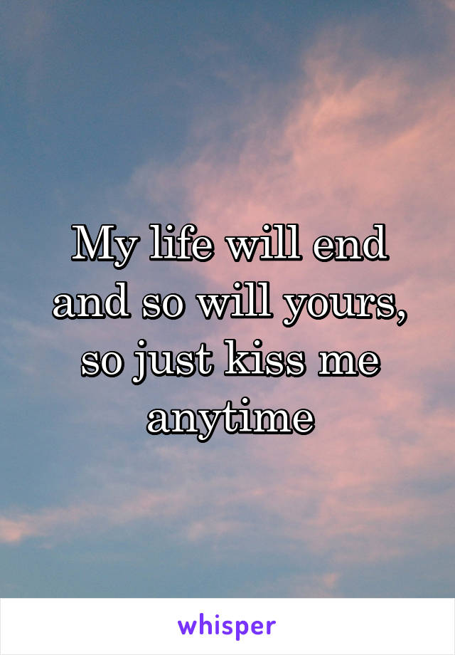 My life will end and so will yours, so just kiss me anytime