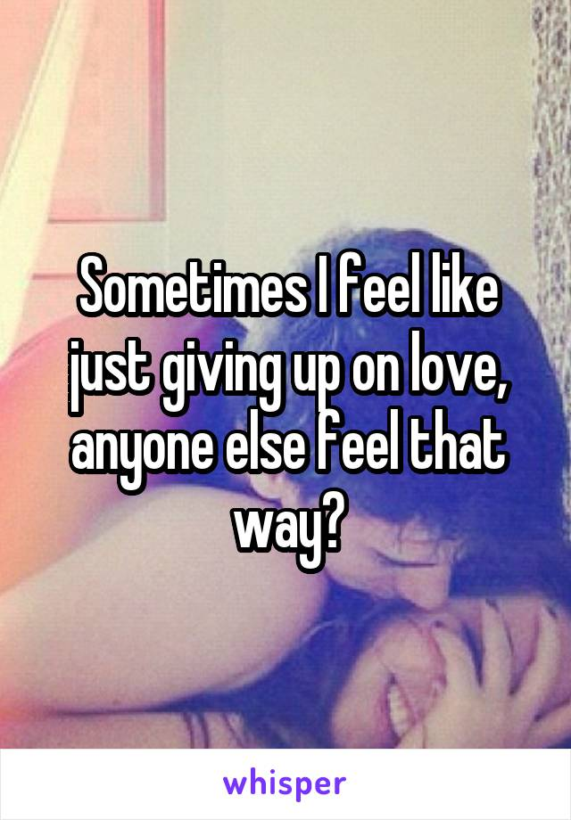 Sometimes I feel like just giving up on love, anyone else feel that way?