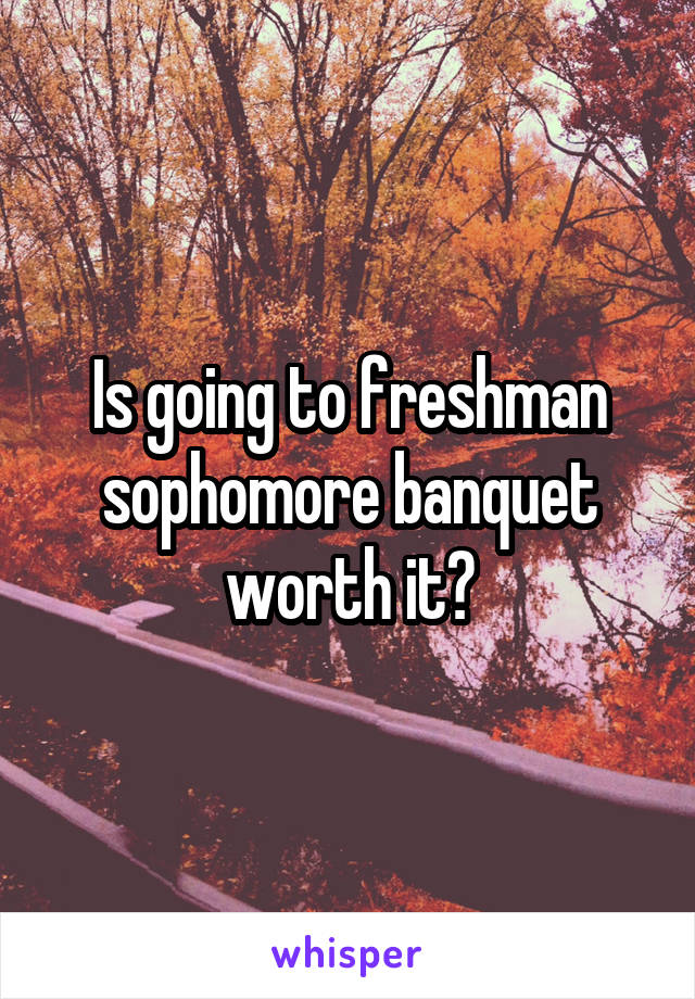 Is going to freshman sophomore banquet worth it?