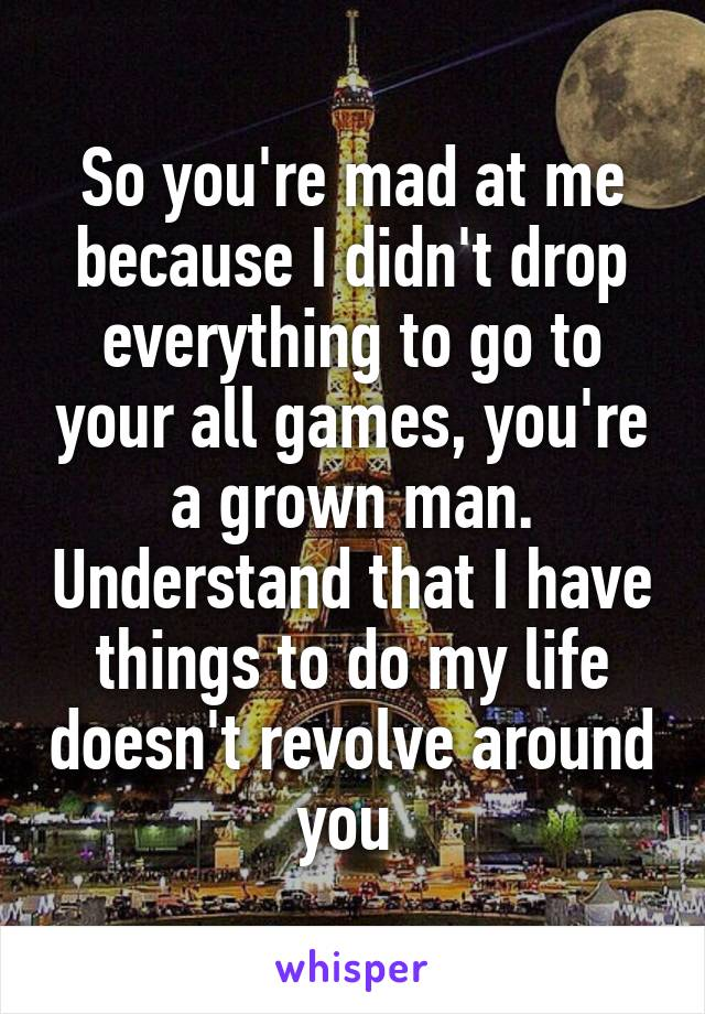 So you're mad at me because I didn't drop everything to go to your all games, you're a grown man. Understand that I have things to do my life doesn't revolve around you