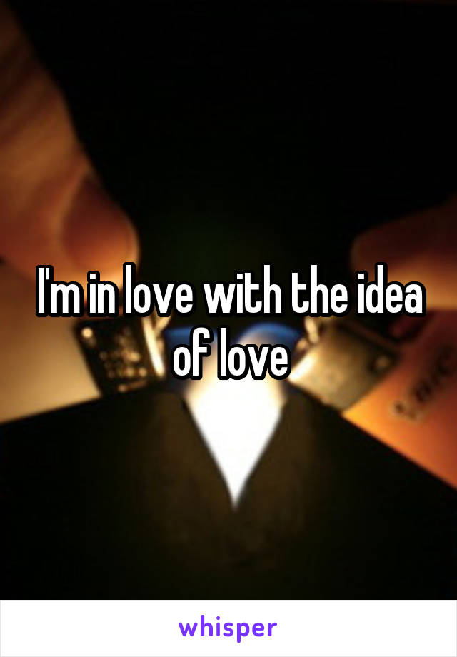 I'm in love with the idea of love