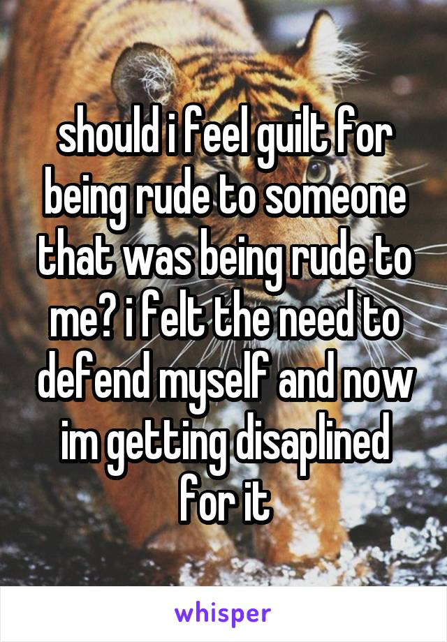 should i feel guilt for being rude to someone that was being rude to me? i felt the need to defend myself and now im getting disaplined for it