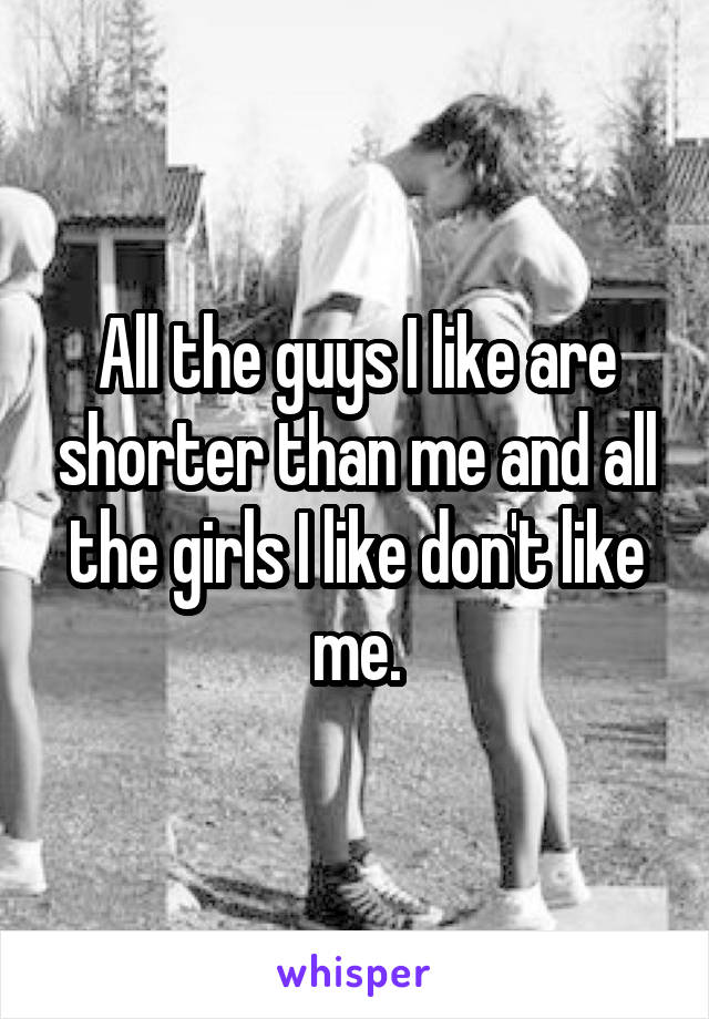 All the guys I like are shorter than me and all the girls I like don't like me.