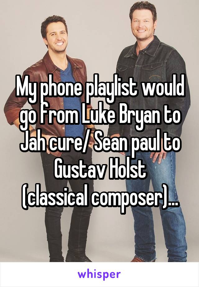 My phone playlist would go from Luke Bryan to Jah cure/ Sean paul to Gustav Holst (classical composer)...