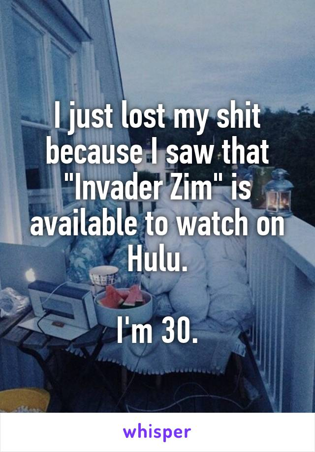 "I just lost my shit because I saw that ""Invader Zim"" is available to watch on Hulu.  I'm 30."