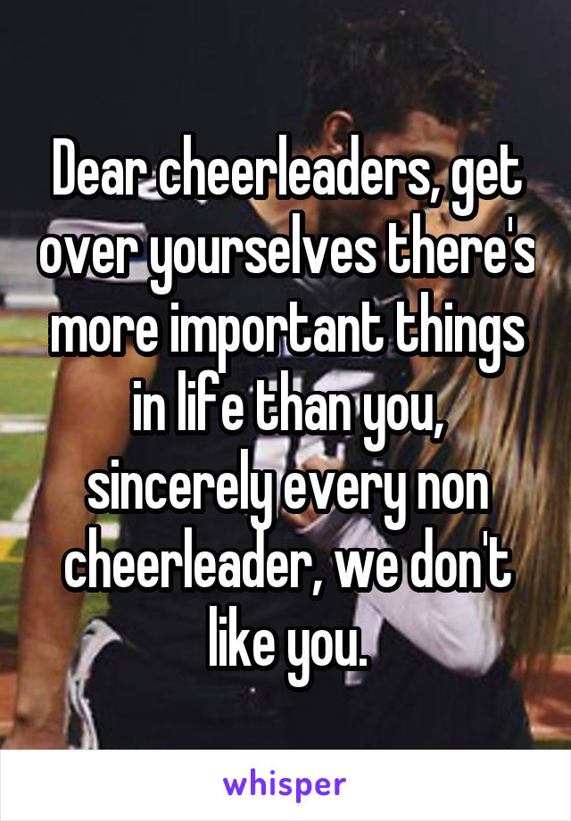 Dear cheerleaders, get over yourselves there's more important things in life than you, sincerely every non cheerleader, we don't like you.
