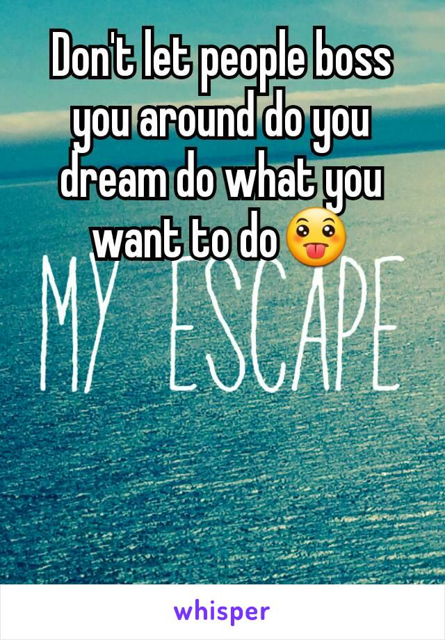 Don't let people boss you around do you dream do what you want to do😛
