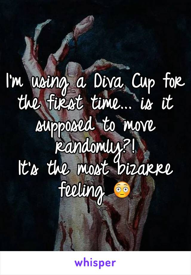 I'm using a Diva Cup for the first time... is it supposed to move randomly?!   It's the most bizarre feeling 😳