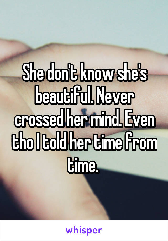 She don't know she's beautiful. Never crossed her mind. Even tho I told her time from time.