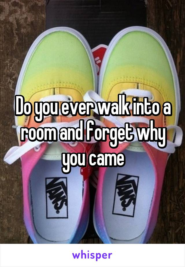 Do you ever walk into a room and forget why you came
