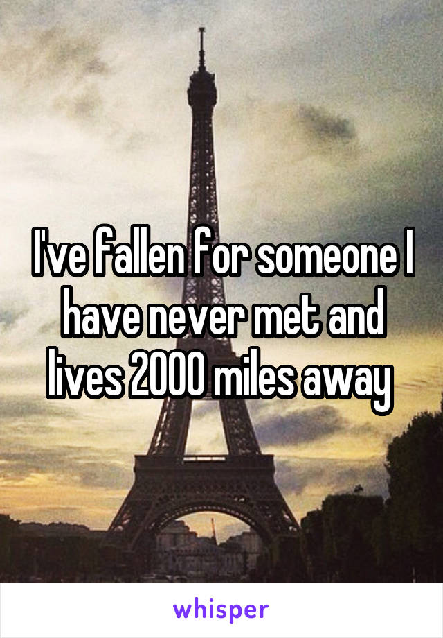 I've fallen for someone I have never met and lives 2000 miles away