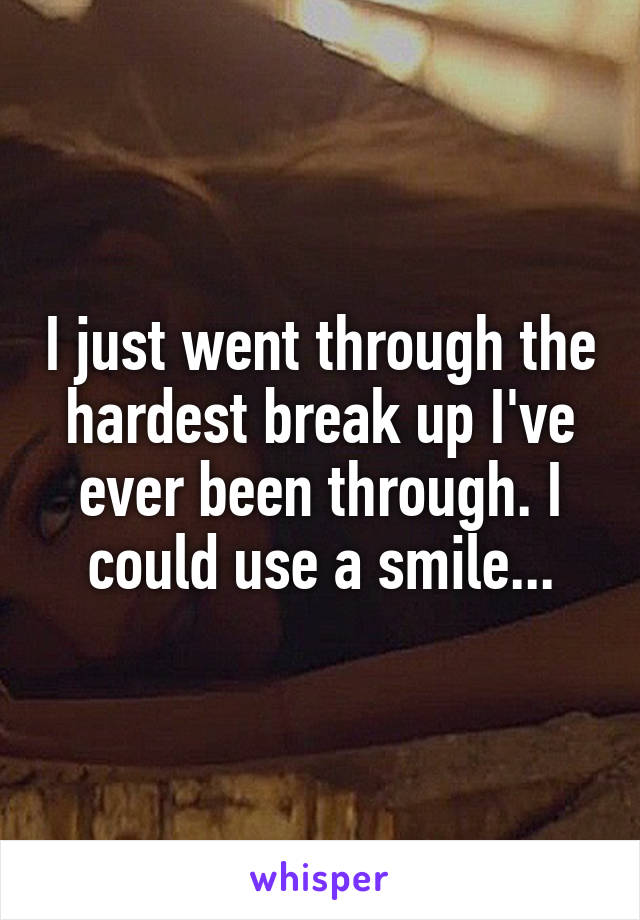 I just went through the hardest break up I've ever been through. I could use a smile...