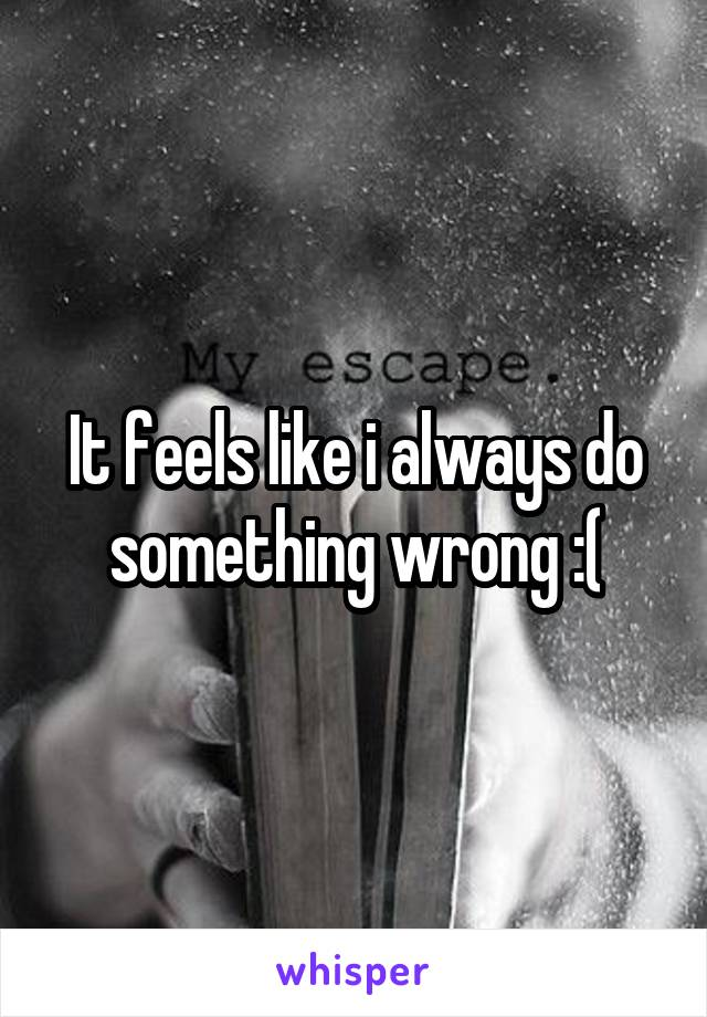 It feels like i always do something wrong :(