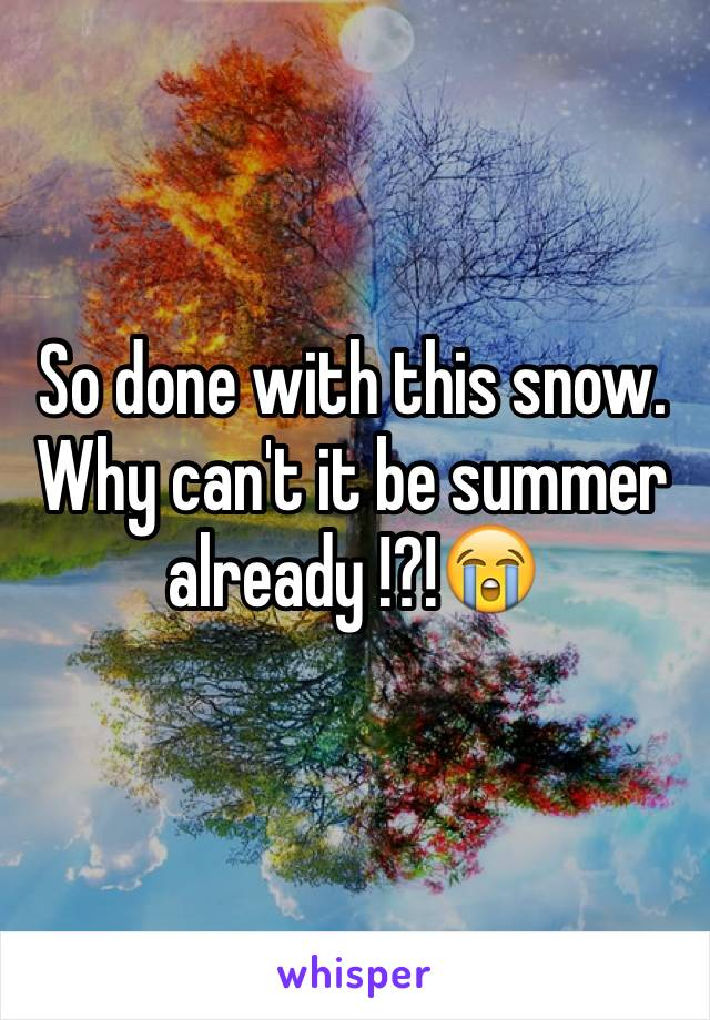 So done with this snow. Why can't it be summer already !?!😭