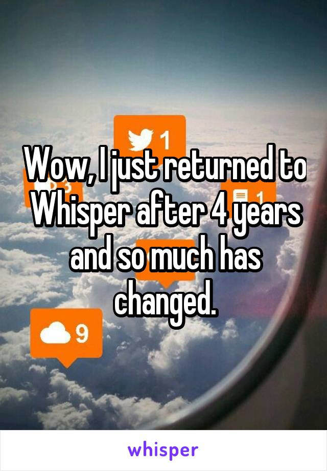 Wow, I just returned to Whisper after 4 years and so much has changed.
