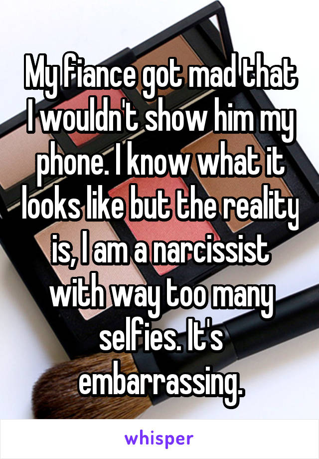 My fiance got mad that I wouldn't show him my phone. I know what it looks like but the reality is, I am a narcissist with way too many selfies. It's embarrassing.