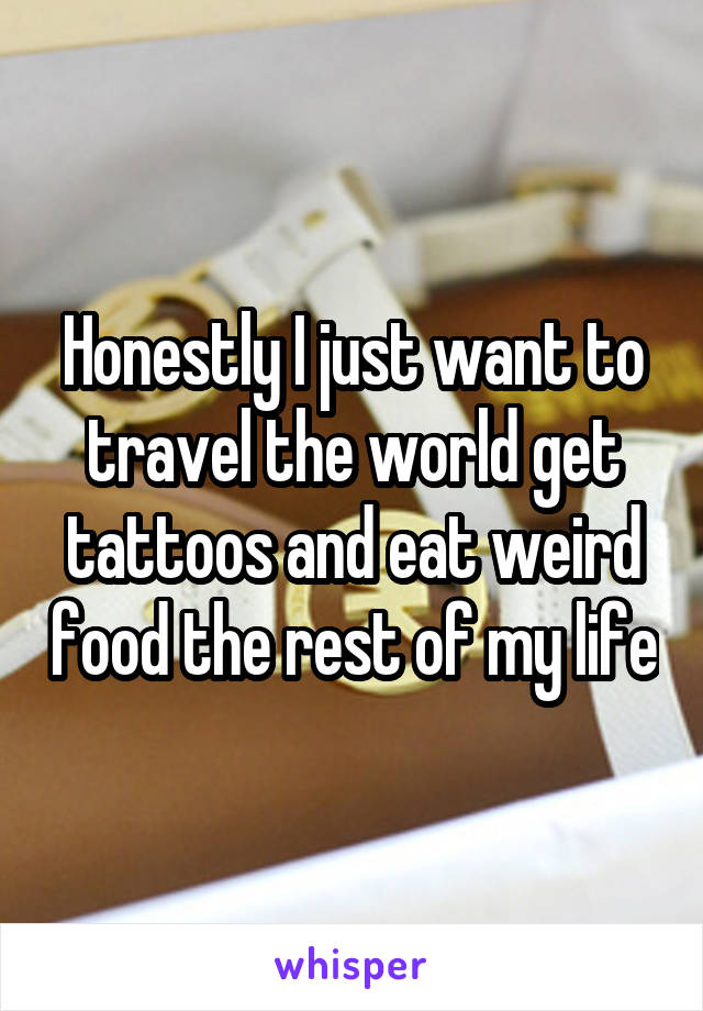 Honestly I just want to travel the world get tattoos and eat weird food the rest of my life