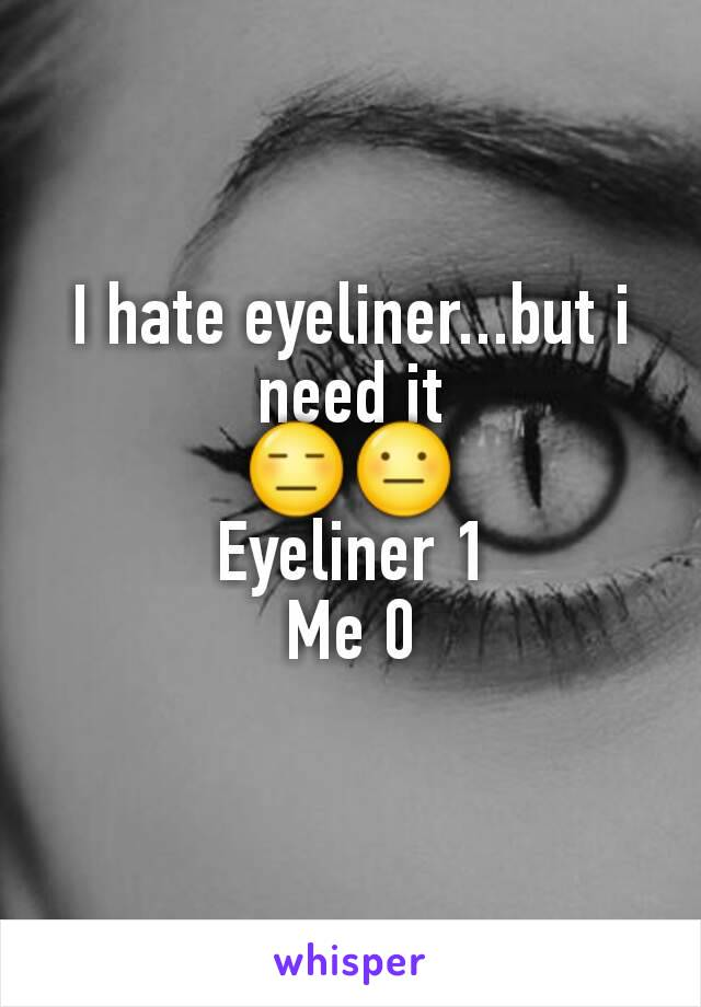 I hate eyeliner...but i need it 😑😐 Eyeliner 1 Me 0