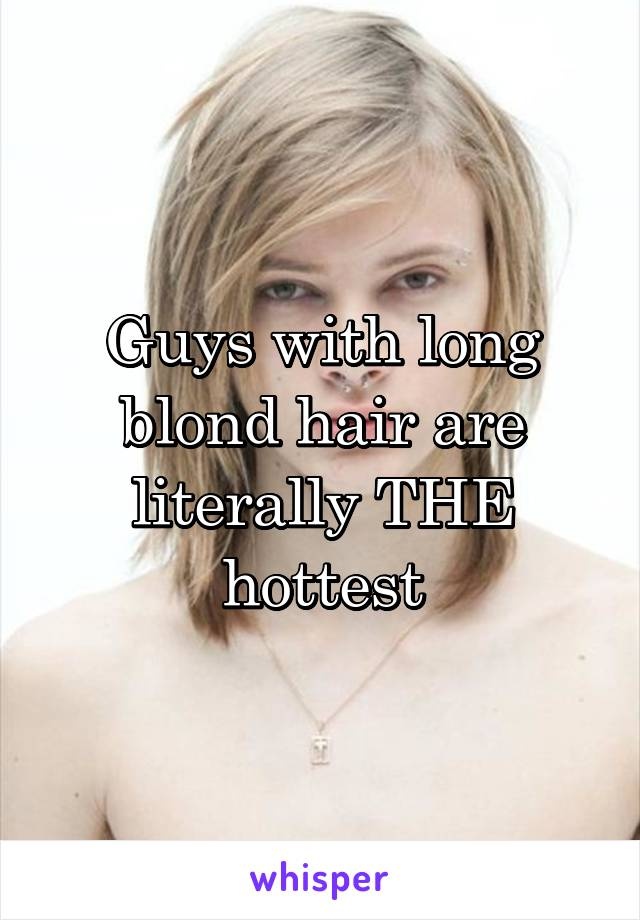 Guys with long blond hair are literally THE hottest