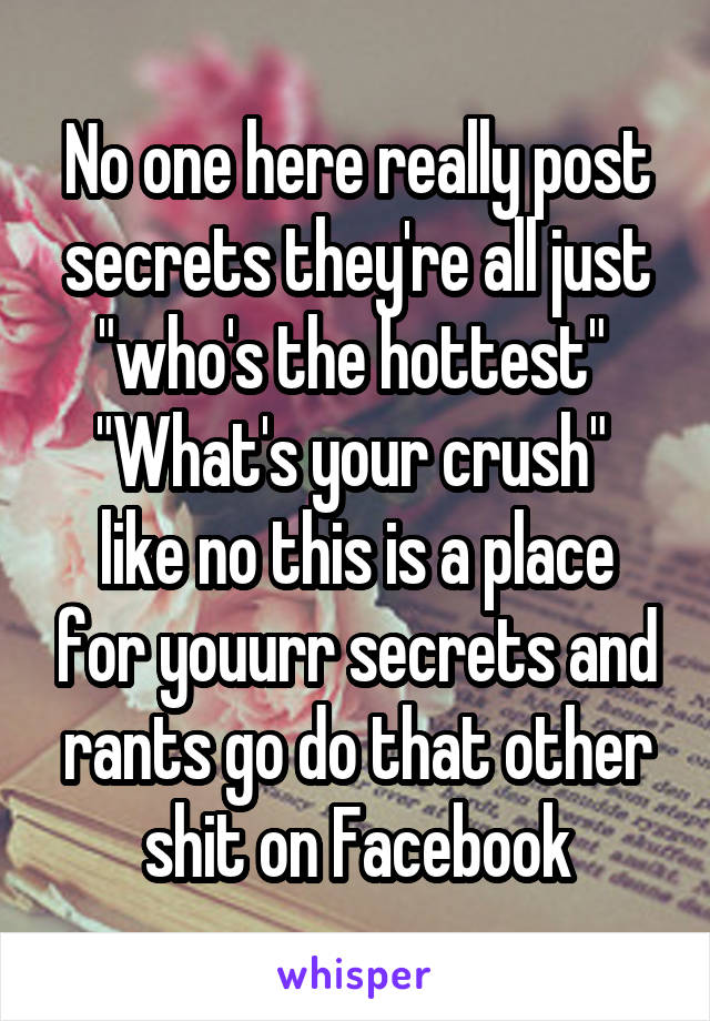 """No one here really post secrets they're all just """"who's the hottest""""  """"What's your crush""""  like no this is a place for youurr secrets and rants go do that other shit on Facebook"""