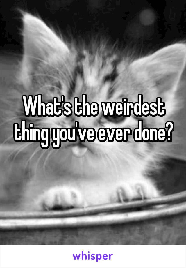 What's the weirdest thing you've ever done?