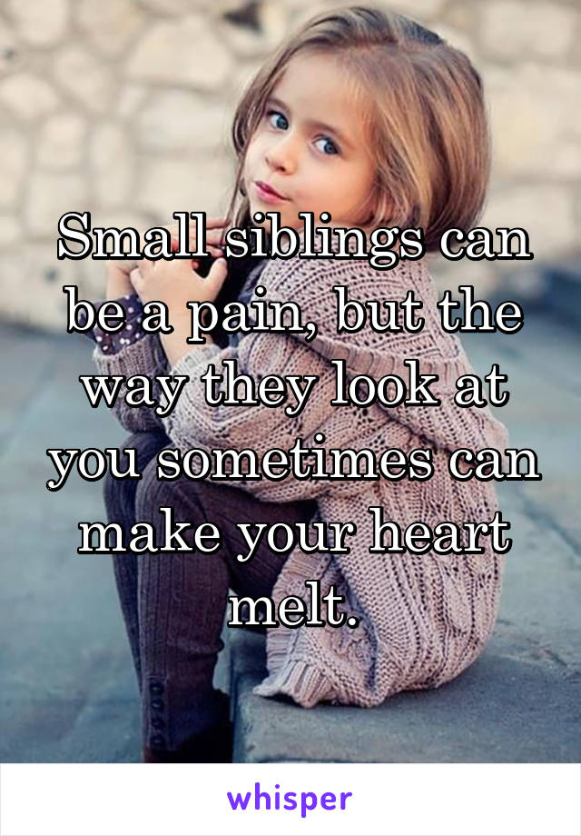Small siblings can be a pain, but the way they look at you sometimes can make your heart melt.