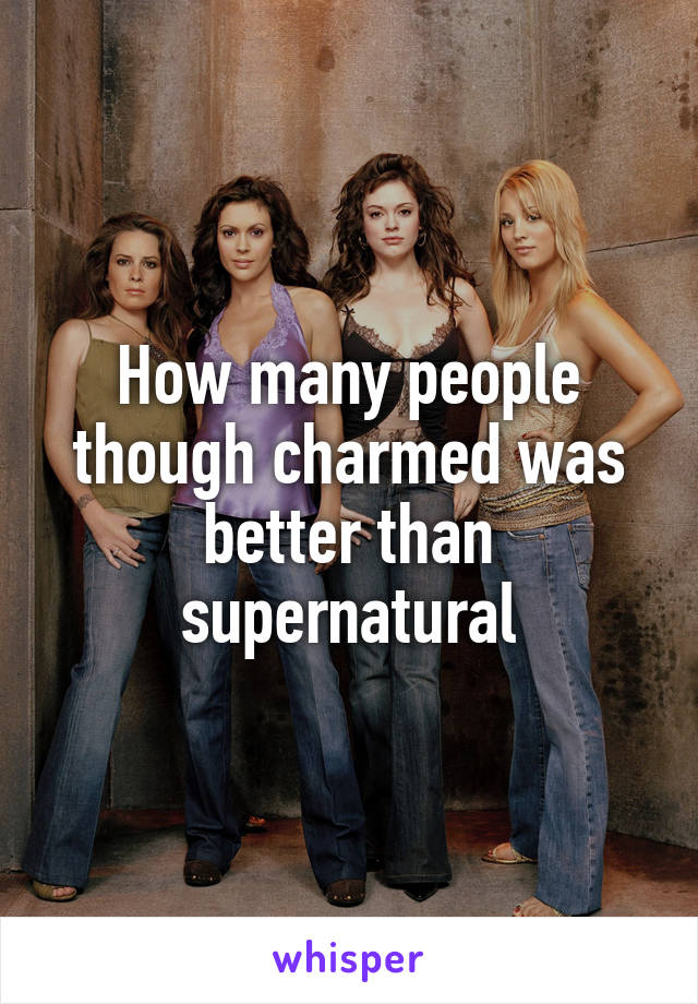 How many people though charmed was better than supernatural