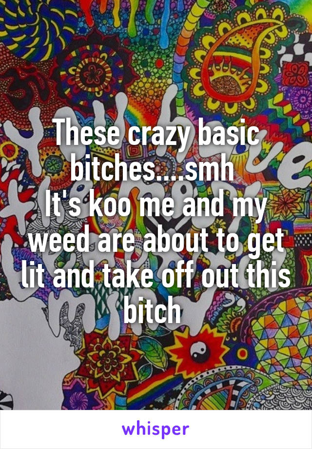 These crazy basic bitches....smh  It's koo me and my weed are about to get lit and take off out this bitch