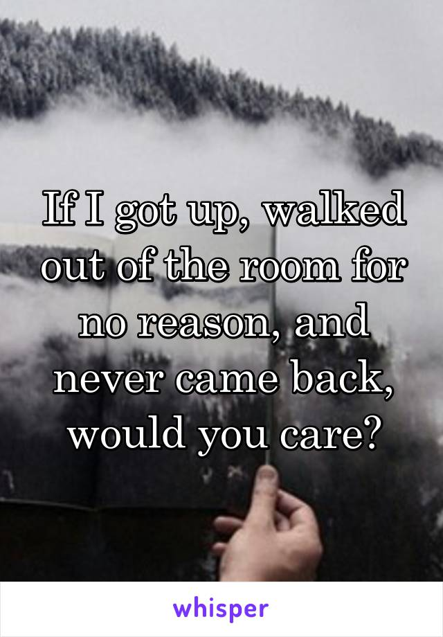 If I got up, walked out of the room for no reason, and never came back, would you care?