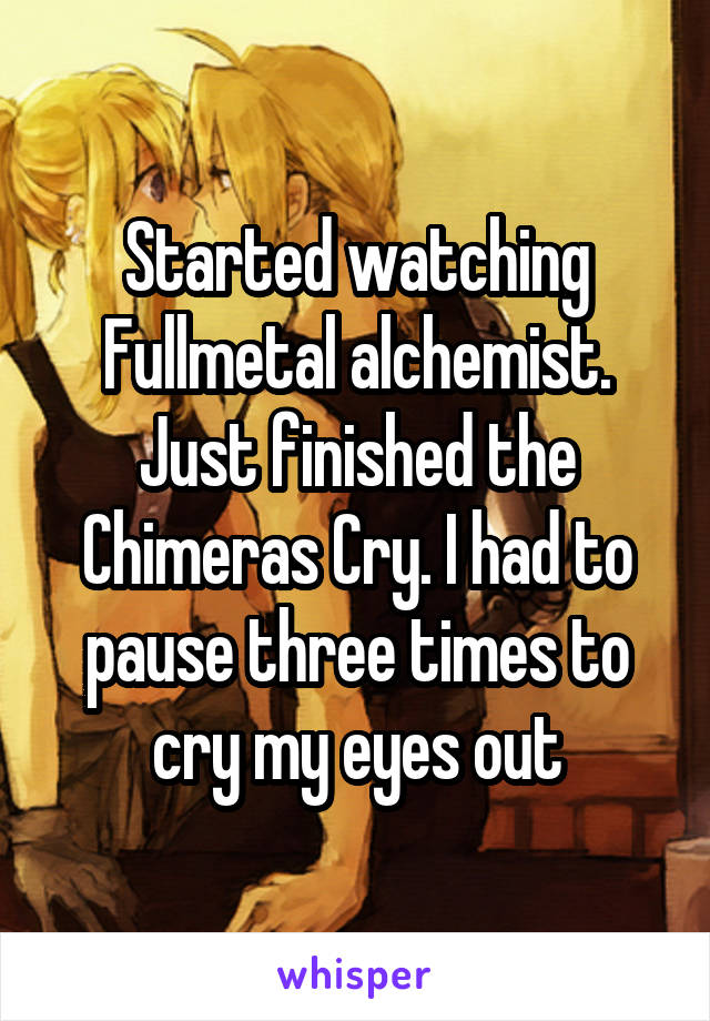 Started watching Fullmetal alchemist. Just finished the Chimeras Cry. I had to pause three times to cry my eyes out