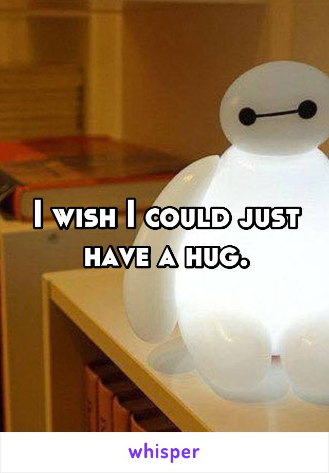 I wish I could just have a hug.
