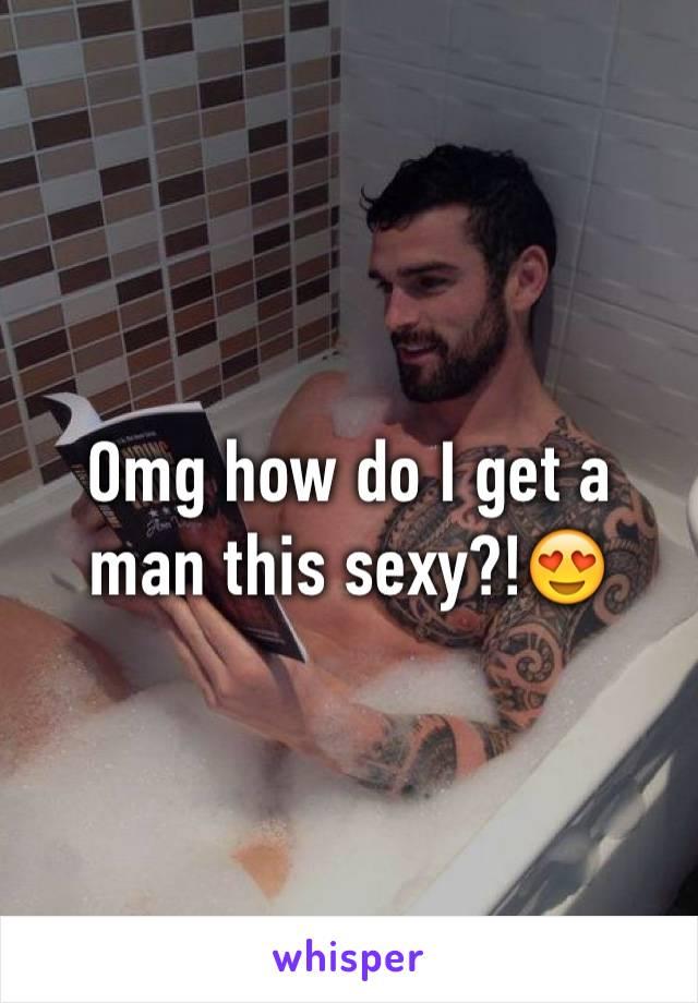Omg how do I get a man this sexy?!😍