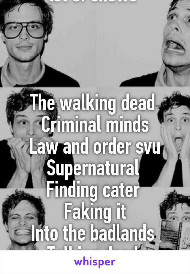 When you obess over a lot of shows      The walking dead  Criminal minds Law and order svu Supernatural  Finding cater  Faking it Into the badlands  Talking dead  American horror story