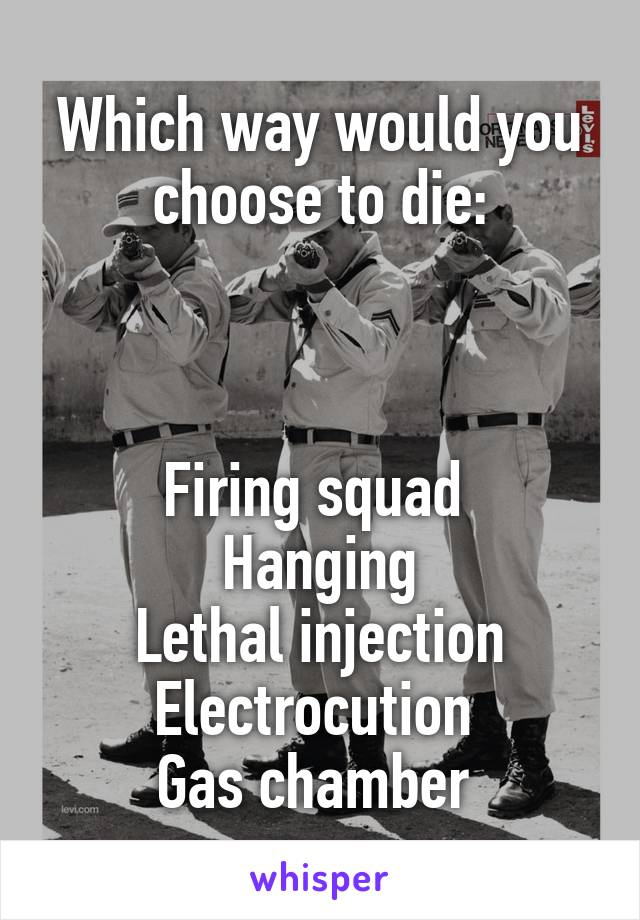 Which way would you choose to die:    Firing squad  Hanging Lethal injection Electrocution  Gas chamber