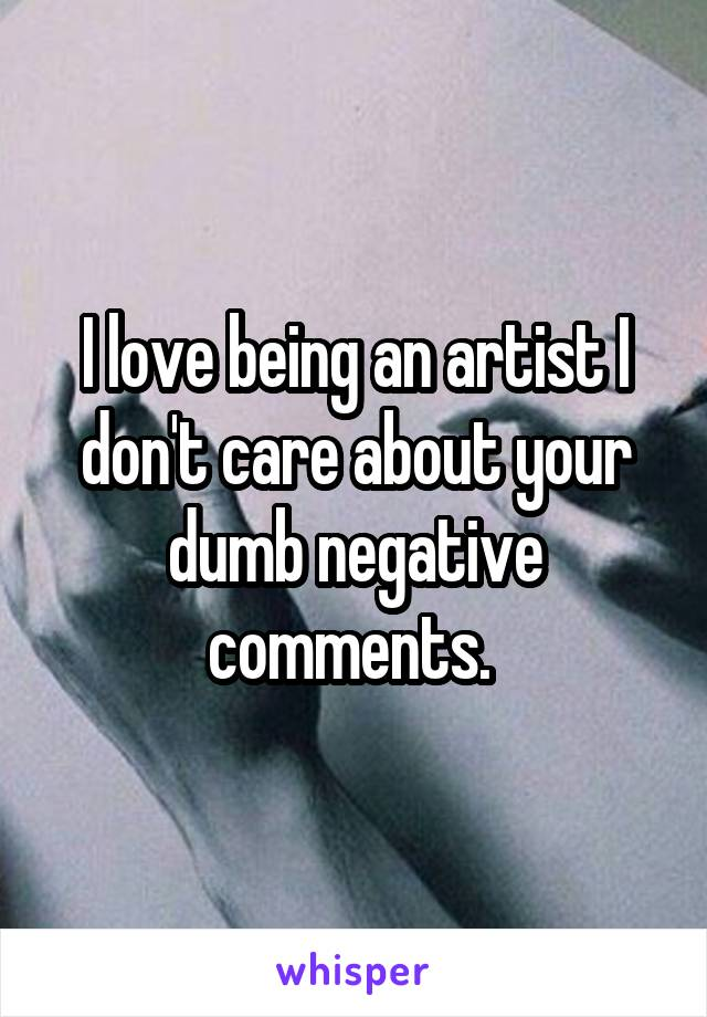 I love being an artist I don't care about your dumb negative comments.