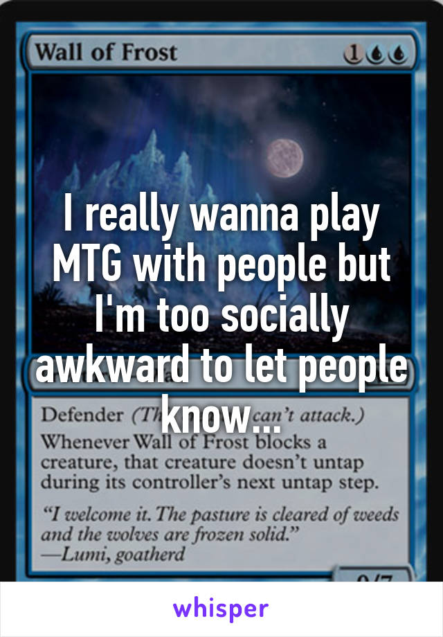 I really wanna play MTG with people but I'm too socially awkward to let people know...