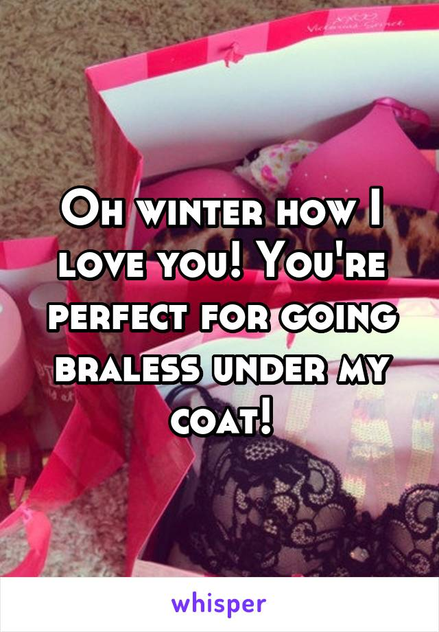Oh winter how I love you! You're perfect for going braless under my coat!